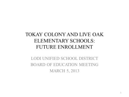 TOKAY COLONY AND LIVE OAK ELEMENTARY SCHOOLS: FUTURE ENROLLMENT LODI UNIFIED SCHOOL DISTRICT BOARD OF EDUCATION MEETING MARCH 5, 2013 1.