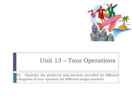 Unit 13 – Tour Operations P2 - Describe the products and services provided by different categories of tour operator for different target markets.