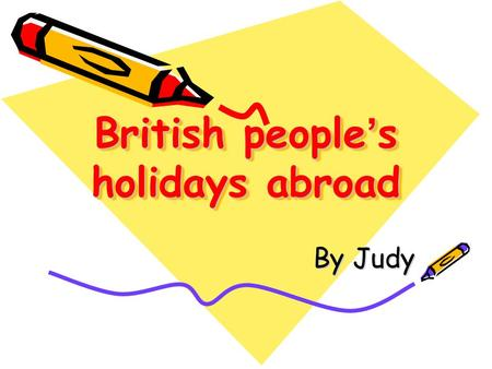 British people ' s holidays abroad By Judy. Outline The current situation of British people ' s spending their holidays overseas The trend for British.