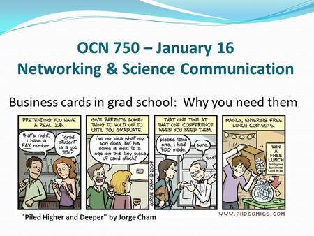 OCN 750 – January 16 Networking & Science Communication Business cards in grad school: Why you need them Piled Higher and Deeper by Jorge Cham.