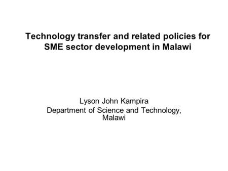 Technology transfer and related policies for SME sector development in Malawi Lyson John Kampira Department of Science and Technology, Malawi.