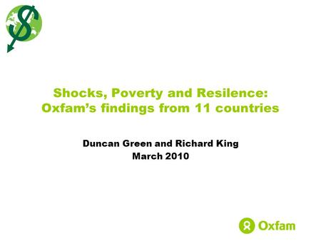 Duncan Green and Richard King March 2010 Shocks, Poverty and Resilence: Oxfam's findings from 11 countries.