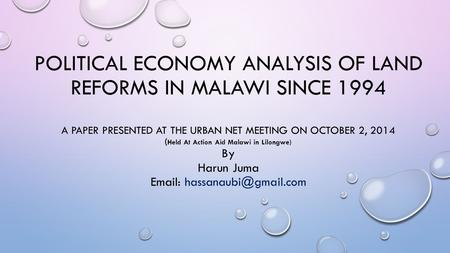 POLITICAL ECONOMY ANALYSIS OF LAND REFORMS IN MALAWI SINCE 1994 A PAPER PRESENTED AT THE URBAN NET MEETING ON OCTOBER 2, 2014 ( Held At Action Aid Malawi.