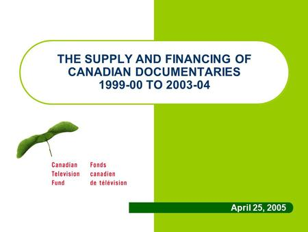 THE SUPPLY AND FINANCING OF CANADIAN DOCUMENTARIES 1999-00 TO 2003-04 April 25, 2005.