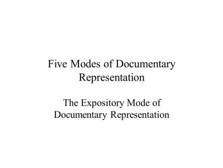 Five Modes of Documentary Representation The Expository Mode of Documentary Representation.