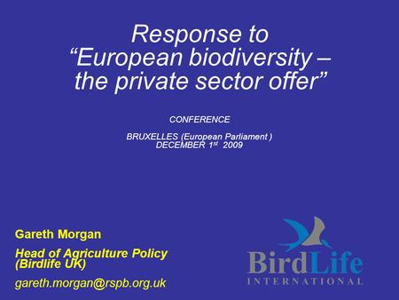 "Response to ""European biodiversity – the private sector offer"" CONFERENCE BRUXELLES (European Parliament ) DECEMBER 1 st 2009 Gareth Morgan Head of Agriculture."