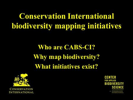 Conservation International biodiversity mapping initiatives Who are CABS-CI? Why map biodiversity? What initiatives exist?
