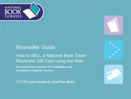 Bookseller Guide How to SELL a National Book Token Electronic Gift Card using the Web Recommended solution for booksellers with broadband computer access.