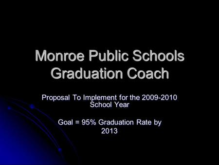 Monroe Public Schools Graduation Coach Proposal To Implement for the 2009-2010 School Year Goal = 95% Graduation Rate by 2013.