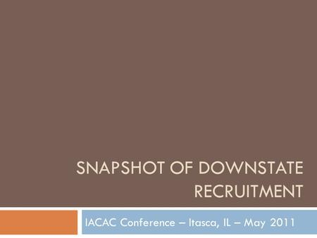 SNAPSHOT OF DOWNSTATE RECRUITMENT IACAC Conference – Itasca, IL – May 2011.
