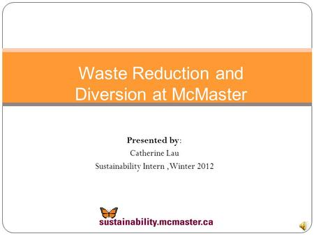 Waste Reduction and Diversion at McMaster Presented by: Catherine Lau Sustainability Intern,Winter 2012.