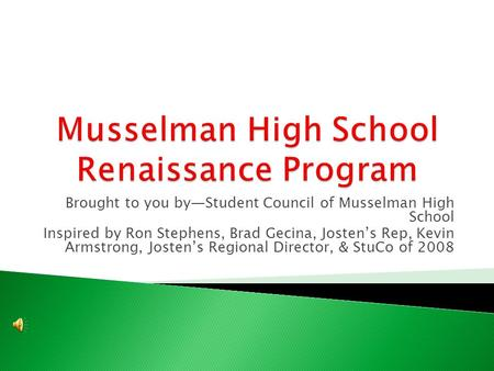Brought to you by—Student Council of Musselman High School Inspired by Ron Stephens, Brad Gecina, Josten's Rep, Kevin Armstrong, Josten's Regional Director,