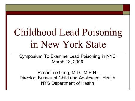 Childhood Lead Poisoning in New York State Symposium To Examine Lead Poisoning in NYS March 13, 2006 Rachel de Long, M.D., M.P.H. Director, Bureau of Child.