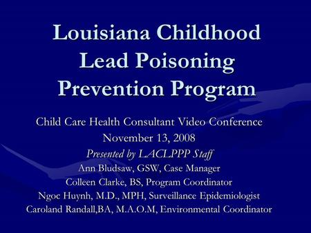 Louisiana Childhood Lead Poisoning Prevention Program Child Care Health Consultant Video Conference November 13, 2008 Presented by LACLPPP Staff Ann Bludsaw,