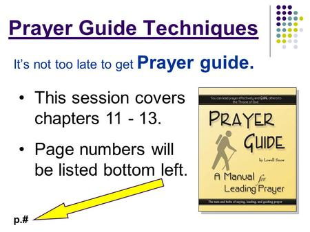 Prayer Guide Techniques It's not too late to get Prayer guide. This session covers chapters 11 - 13. Page numbers will be listed bottom left. p.#