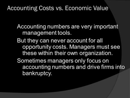 Accounting Costs vs. Economic Value Accounting numbers are very important management tools. But they can never account for all opportunity costs. Managers.