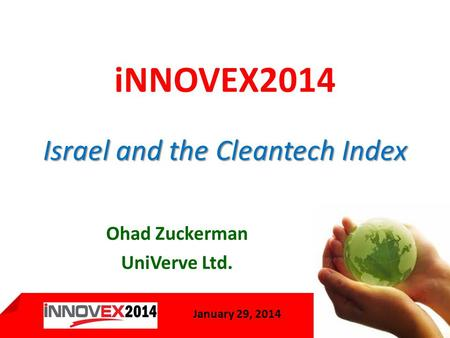 January 29, 2013 1 January 29, 2014 Israel and the Cleantech Index iNNOVEX2014 Israel and the Cleantech Index Ohad Zuckerman UniVerve Ltd.