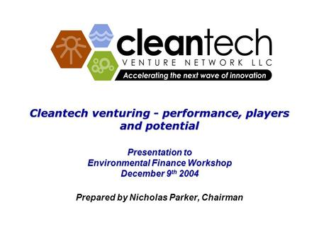 Cleantech venturing - performance, players and potential Presentation to Environmental Finance Workshop December 9 th 2004 Prepared by Nicholas Parker,