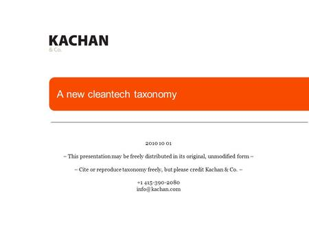A new cleantech taxonomy 2010 10 01 – This presentation may be freely distributed in its original, unmodified form – – Cite or reproduce taxonomy freely,
