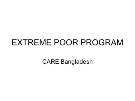 EXTREME POOR PROGRAM CARE Bangladesh. Bangladesh context Total population 160,000 (thousands) 40% live below poverty line 25% live in extreme poverty.