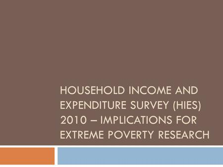 HOUSEHOLD INCOME AND EXPENDITURE SURVEY (HIES) 2010 – IMPLICATIONS FOR EXTREME POVERTY RESEARCH.