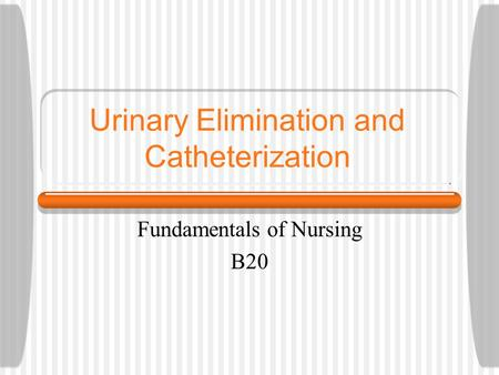 Urinary Elimination and Catheterization