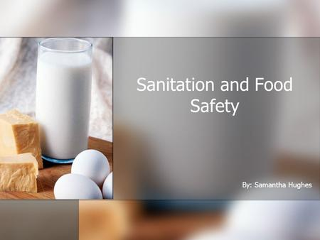Sanitation and Food Safety By: Samantha Hughes. Food Poisoning What is it? What causes it? What will it do to you? How can it be prevented? Every year,
