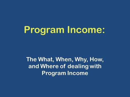 Program Income: The What, When, Why, How, and Where of dealing with Program Income.