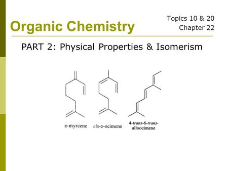Organic Chemistry Topics 10 & 20 Chapter 22 PART 2: Physical Properties & Isomerism.