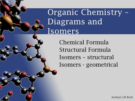 Author: J R Reid Organic Chemistry – Diagrams and Isomers Chemical Formula Structural Formula Isomers – structural Isomers - geometrical.