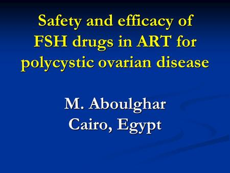 Safety and efficacy of FSH drugs in ART for polycystic ovarian disease M. Aboulghar Cairo, Egypt.