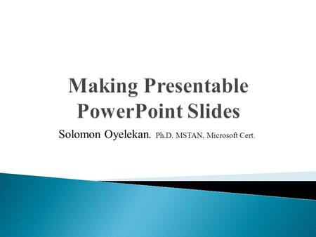 Solomon Oyelekan. Ph.D. MSTAN, Microsoft Cert..  The meaning of PowerPoint?  Sub-headings/Outlines  Slide Structure and layout  Use of Fonts  Use.