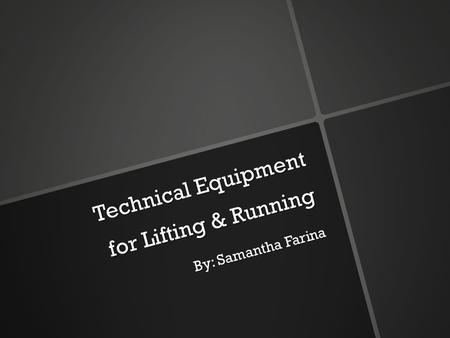 Technical Equipment for Lifting & Running By: Samantha Farina.