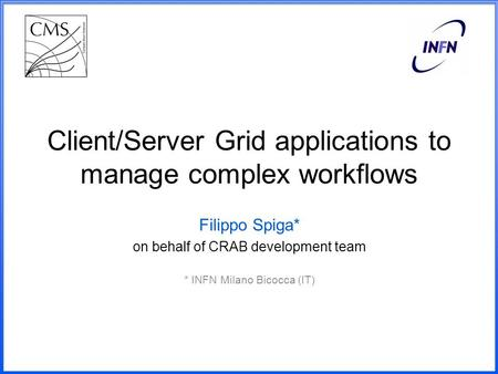 Client/Server Grid applications to manage complex workflows Filippo Spiga* on behalf of CRAB development team * INFN Milano Bicocca (IT)