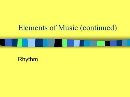 Elements of Music (continued) Rhythm. (General) The ordered flow of music through time (Specific) a pattern of durations of notes and silences in music.
