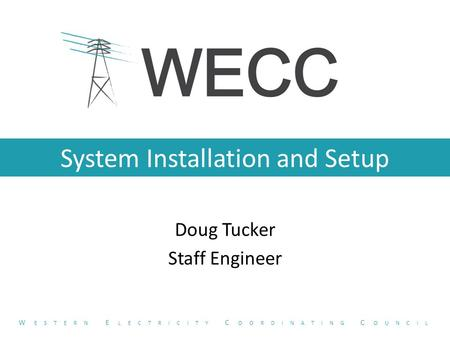 System Installation and Setup Doug Tucker Staff Engineer W ESTERN E LECTRICITY C OORDINATING C OUNCIL.