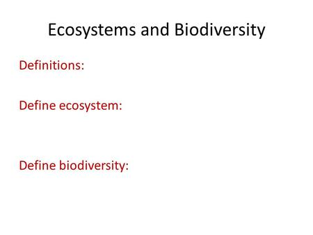 Ecosystems and Biodiversity Definitions: Define ecosystem: Define biodiversity: