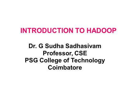 Dr. G Sudha Sadhasivam Professor, CSE PSG College of Technology Coimbatore INTRODUCTION TO HADOOP.