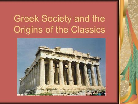 Greek Society and the Origins of the Classics. The Golden Age of Greece Athens – 5 th Century B.C.