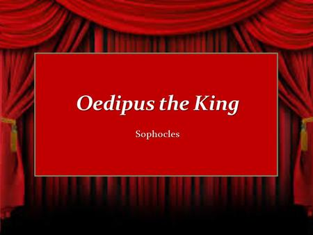 Sophocles. We will be learning Greek drama in our next work, Oedipus the King. Oedipus the King is a _________ written by the Greek author Sophocles.