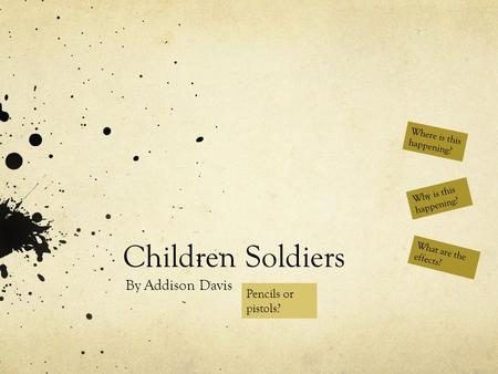 Children Soldiers By Addison Davis What are the effects? Why is this happening? Where is this happening? Pencils or pistols?
