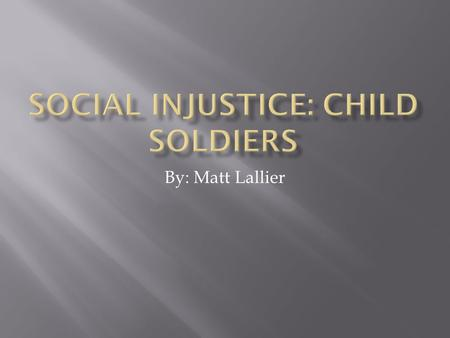 By: Matt Lallier.  Child Soldiers are brought into the army at a very young age  This effects the children and their family because they never see their.