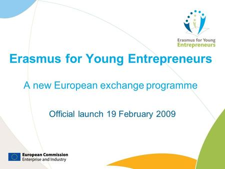 Erasmus for Young Entrepreneurs A new European exchange programme Official launch 19 February 2009.