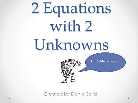 2 Equations with 2 Unknowns Created by Daniel Seiltz Click Me to Begin!