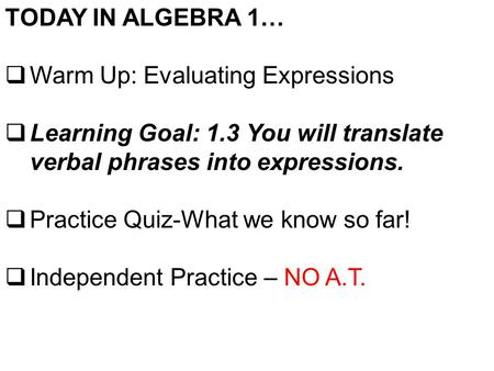 TODAY IN ALGEBRA 1…  Warm Up: Evaluating Expressions  Learning Goal: 1.3 You will translate verbal phrases into expressions.  Practice Quiz-What we.