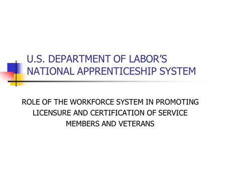 U.S. DEPARTMENT OF LABOR'S NATIONAL APPRENTICESHIP SYSTEM ROLE OF THE WORKFORCE SYSTEM IN PROMOTING LICENSURE AND CERTIFICATION OF SERVICE MEMBERS AND.