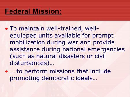 Federal Mission: To maintain well-trained, well- equipped units available for prompt mobilization during war and provide assistance during national emergencies.