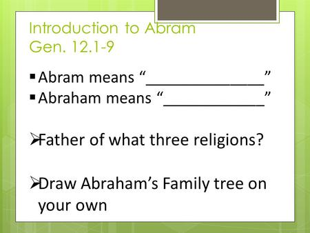 "Introduction to Abram Gen. 12.1-9  Abram means ""______________""  Abraham means ""____________""  Father of what three religions?  Draw Abraham's Family."
