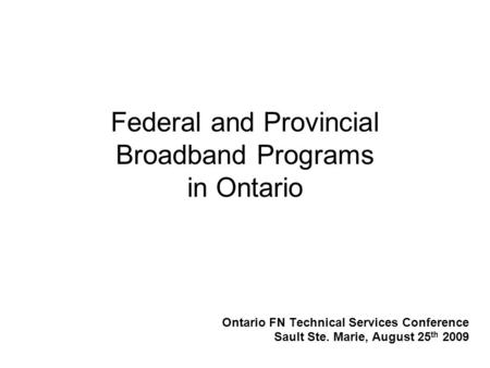 Federal and Provincial Broadband Programs in Ontario Ontario FN Technical Services Conference Sault Ste. Marie, August 25 th 2009.