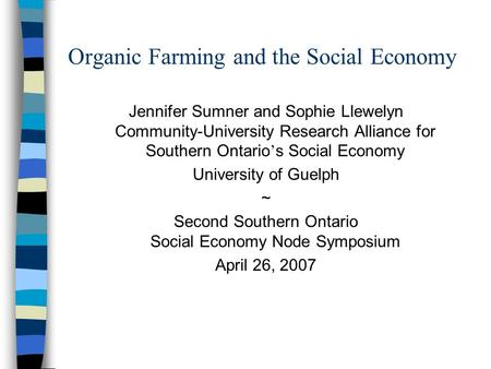 Organic Farming and the Social Economy Jennifer Sumner and Sophie Llewelyn Community-University Research Alliance for Southern Ontario ' s Social Economy.